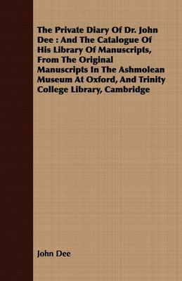 The Private Diary of Dr. John Dee: And the Catalogue of His Library of Manuscripts, from the Original Manuscripts in the Ashmolean Museum at Oxford, a 9781443738507