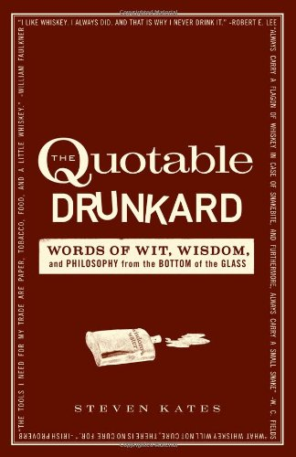 The Quotable Drunkard: Words of Wit, Wisdom, and Philosophy from the Bottom of the Glass 9781440512643