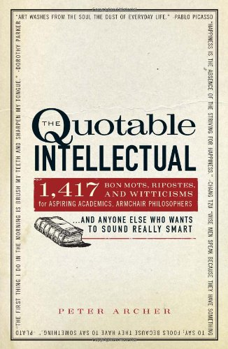 The Quotable Intellectual: 1,417 Bon Mots, Ripostes, and Witticisms for Aspiring Academics, Armchair Philosophers ...and Anyone Else Who Wants to