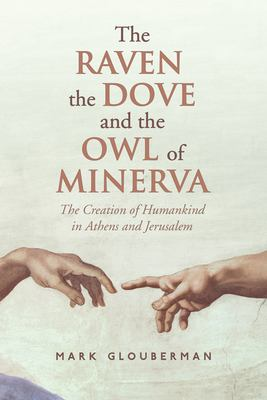 The Raven, the Dove, and the Owl of Minerva: The Creation of Humankind in Athens and Jerusalem 9781442645059