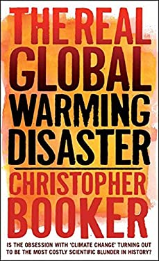 The Real Global Warming Disaster: Is the Obsession with 'Climate Change' Turning Out to Be the Most Costly Scientific Blunder in History? 9781441110527