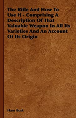 The Rifle and How to Use It - Comprising a Description of That Valuable Weapon in All Its Varieties and an Account of Its Origin 9781443740760