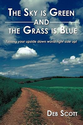The Sky Is Green and the Grass Is Blue: Turning Your Upside Down World Right Side Up! 9781449044794