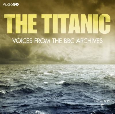 The Titanic: Voices from the BBC Archives 9781445869285