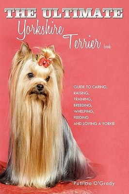 The Ultimate Yorkshire Terrier Book: Guide to Caring, Raising, Training, Breeding, Whelping, Feeding and Loving a Yorkie 9781449043841