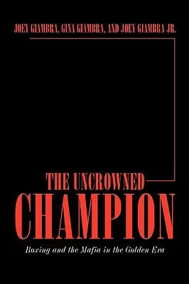 The Uncrowned Champion: Boxing and the Mafia in the Golden Era 9781449050702