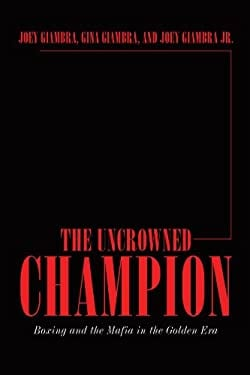 The Uncrowned Champion: Boxing and the Mafia in the Golden Era 9781449050719