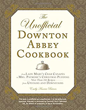 The Unofficial Downton Abbey Cookbook: From Lady Mary's Crab Canapes to Mrs. Patmore's Christmas Pudding - More Than 150 Recipes from Upstairs and Dow 9781440538919