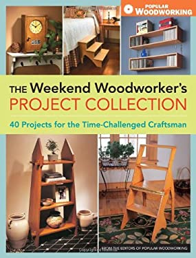 The Weekend Woodworker's Project Collection: 40 Projects for the Time-Challenged Craftsman 9781440308888