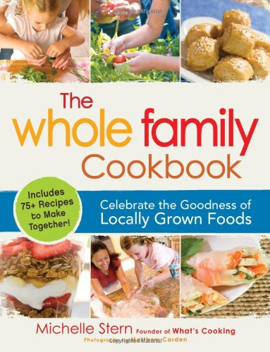 The Whole Family Cookbook: Celebrate the Goodness of Locally Grown Foods 9781440511202