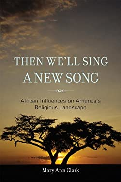 Then We'll Sing a New Song: African Influences on America's Religious Landscape 9781442208797