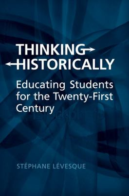Thinking Historically: Educating Students for the Twenty-First Century 9781442610996