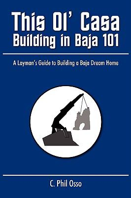 This Ol' Casa - Building in Baja 101: A Layman's Guide to Building a Baja Dream Home 9781440126758