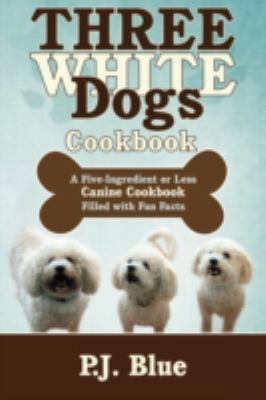 Three White Dogs Cookbook: A Five-Ingredient or Less Canine Cookbook Filled with Fun Facts 9781440100581