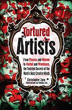 Tortured Artists: From Picasso and Monroe to Warhol and Winehouse, the Twisted Secrets of the World's Most Creative Minds 9781440530036