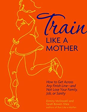 Train Like a Mother: How to Get Across Any Finish Line - And Not Lose Your Family, Job, or Sanity 9781449409869