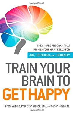 Train Your Brain to Get Happy: The Simple Program That Primes Your Gray Cells for Joy, Optimism, and Serenity 9781440511813