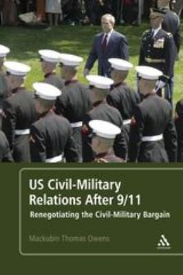 US Civil-Military Relations After 9/11: Renegotiating the Civil-Military Bargain 9781441160836