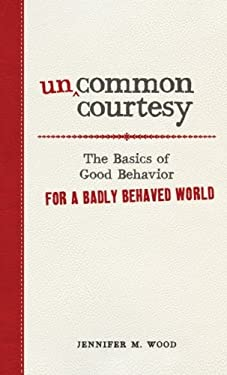 Uncommon Courtesy: The Basics of Good Behavior for a Badly Behaved World 9781440512032