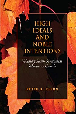 High Ideals and Noble Intentions: Voluntary Sector-Government Relations in Canada 9781442610989
