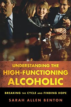 Understanding the High-Functioning Alcoholic: Breaking the Cycle and Finding Hope 9781442203907