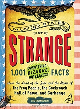 The United States of Strange: 1,001 Frightening, Bizarre, Outrageous Facts about the Land of the Free and the Home of the Frog People, the Cockroach 9781440536144