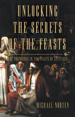 Unlocking the Secrets of the Feasts: The Prophecies in the Feasts of Leviticus 9781449734107