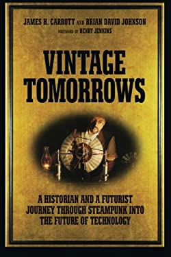 Vintage Tomorrows: A Historian and a Futurist Journey Through Steampunk Into the Future of Technology 9781449337995