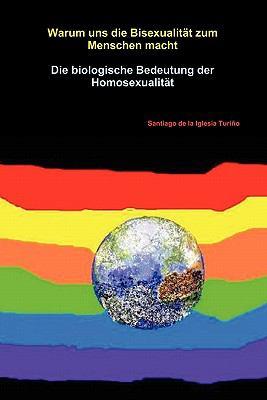 Warum Uns Die Bisexualitat Zum Menschen Macht. Die Biologische Bedeutung Der Homosexualitat 9781445254227