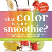 What Color Is Your Smoothie?: From Red Berry Roundup to Super Smart Purple Tart--300 Recipes for Vibrant Health 16169012