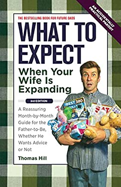 What to Expect When Your Wife Is Expanding: A Reassuring Month-By-Month Guide for the Father-To-Be, Whether He Wants Advice or Not 9781449418465