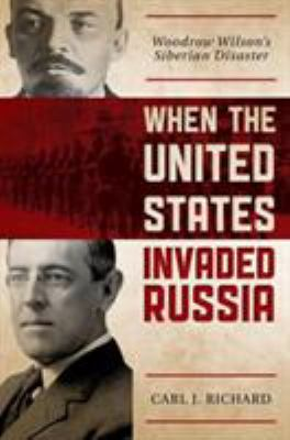 When the United States Invaded Russia: Woodrow Wilson's Siberian Disaster 9781442219892