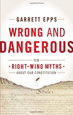 Wrong and Dangerous: Ten Right Wing Myths about Our Constitution 9781442216761