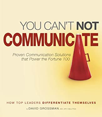 You Can't Not Communicate: Proven Communication Solutions That Power the Fortune 100 9781449040789