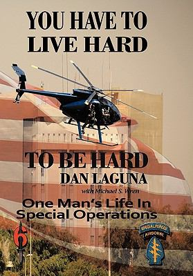 You Have to Live Hard to Be Hard: One Man's Life in Special Operations 9781449081249