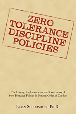 Zero Tolerance Discipline Policies: The History, Implementation, and Controversy of Zero Tolerance Policies in Student Codes of Conduct 9781440110733