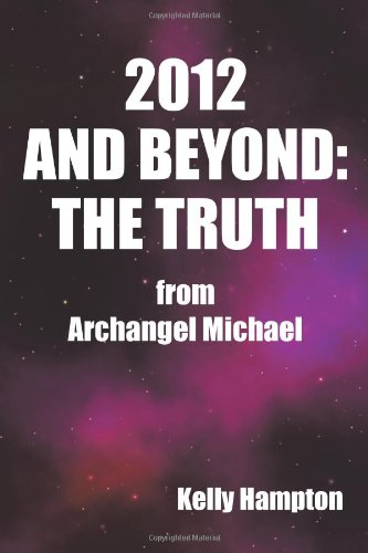 2012 and Beyond: The Truth: From Archangel Michael 9781452500959