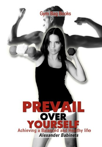 Gym Bag Books: Prevail Over Yourself Achieving a Balanced and Healthy Life 9781450043021