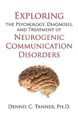 Exploring the Psychology, Diagnosis, and Treatment of Neurogenic Communication Disorders 9781450213769