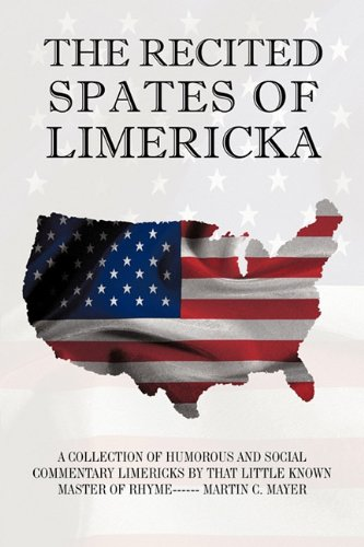 The Recited Spates of Limericka: A Collection of Humorous and Social Commentary Limericks by That Little Known Master of Rhyme------ Martin C. Mayer 9781450215275