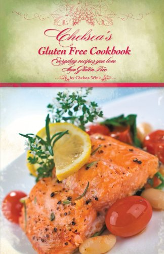 Chelsea's Gluten Free Cookbook: Everyday Recipes You Love, Now Gluten Free 9781450231695