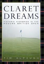 Claret Dreams: Historic Hickories in the Modern British Open - Alpaugh, Tim