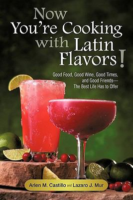 Now You're Cooking with Latin Flavors!: Good Food, Good Wine, Good Times, and Good Friends-The Best Life Has to Offer 9781450260770