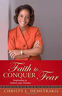 Faith to Conquer Fear: Inspiration to Achieve Your Dreams 9781450261081