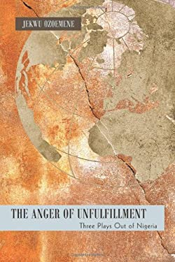 The Anger of Unfulfillment: Three Plays Out of Nigeria 9781450274883