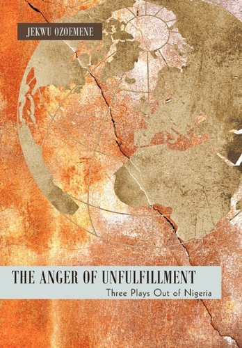 The Anger of Unfulfillment: Three Plays Out of Nigeria 9781450274890