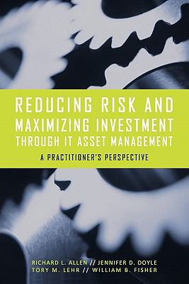 Reducing Risk and Maximizing Investment Through It Asset Management: A Practitioner's Perspective 9781450283908