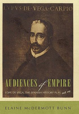 Audiences of Empire: Lope de Vega, the Spanish History Play, and Me 9781450285148