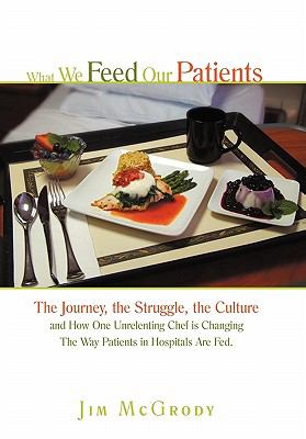 What We Feed Our Patients: The Journey, the Struggle, the Culture and How One Unrelenting Chef Is Changing the Way Patients in Hospitals Are Fed 9781450285650
