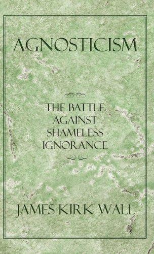 Agnosticism: The Battle Against Shameless Ignorance 9781450287098